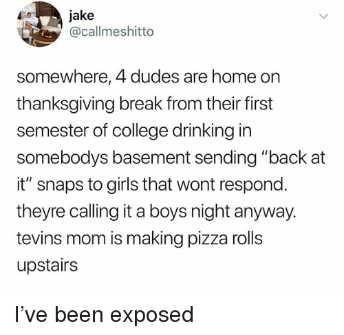 "College, Drinking, and Girls: jake  @callmeshitto  somewhere, 4 dudes are home on  thanksgiving break from their first  semester of college drinking in  somebodys basement sending ""back at  it"" snaps to girls that wont respond  theyre calling it a boys night anyway.  tevins mom is making pizza rolls  upstairs I've been exposed"