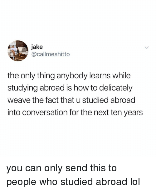 Weave: jake  @callmeshitto  the only thing anybody learns while  studying abroad is how to delicately  weave the fact that u studied abroad  into conversation for the next ten years you can only send this to people who studied abroad lol