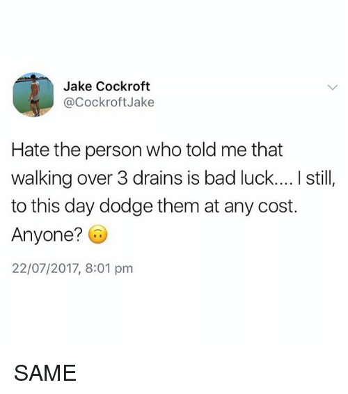 Bad, Dodge, and British: Jake Cockroft  @CockroftJake  Hate the person who told me that  walking over 3 drains is bad luck.... I still,  to this day dodge them at any cost.  Anyone? G  22/07/2017, 8:01 pnm SAME