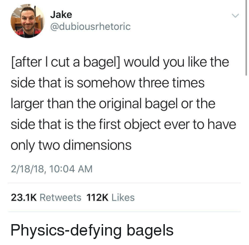 Bagels: Jake  @dubiousrhetoric  [after I cut a bagel] would you like the  side that is somehow three times  larger than the original bagel or the  side that is the first object ever to have  only two dimensions  2/18/18, 10:04 AM  23.1K Retweets 112K Likes Physics-defying bagels