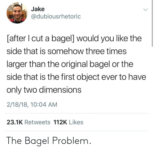 bagel: Jake  @dubiousrhetoric  [after I cut a bagel] would you like the  side that is somehow three times  larger than the original bagel or the  side that is the first object ever to have  only two dimensions  2/18/18, 10:04 AM  23.1K Retweets 112K Likes The Bagel Problem.