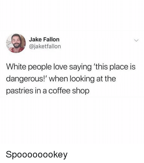 Fallon: Jake Fallon  @jaketfallon  White people love saying 'this place is  dangerous!' when looking at the  pastries in a coffee shop Spoooooookey