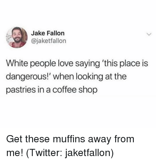 Fallon: Jake Fallon  @jaketfallon  White people love saying 'this place is  dangerous!' when looking at the  pastries in a coffee shop Get these muffins away from me! (Twitter: jaketfallon)