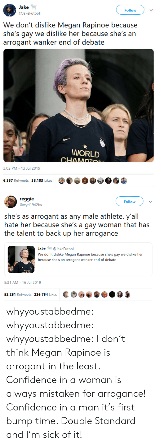 Reggie: Jake  Follow  @JakeFutbol  We don't dislike Megan Rapinoe because  she's gay we dislike her because she's an  arrogant wanker end of debate  WORLD  CHAMPTO  3:02 PM 13 Jul 2019  6,357 Retweets 38,103 Likes   reggie  Follow  @wyd1942bs  she's as arrogant as any male athlete. y'all  hate her because she's a gay woman that has  the talent to back up her arrogance  Jake@JakeFutbol  We don't dislike Megan Rapinoe because she's gay we dislike her  because she's an arrogant wanker end of debate  iCRUD  CHANDG  8:31 AM 16 Jul 2019  52,251 Retweets 226,754 Likes whyyoustabbedme:  whyyoustabbedme:  whyyoustabbedme:  I don't think Megan Rapinoe is arrogant in the least. Confidence in a  woman is always mistaken for arrogance! Confidence in a man it's first  bump time. Double Standard and I'm sick of it!