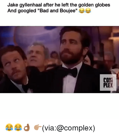 """Bad And Boujee: Jake gyllenhaal after he left the golden globes  And googled """"Bad and Boujee  COI  PLE 😂😂👌🏾 👉🏽(via:@complex)"""