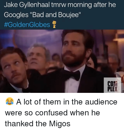 """Bad And Boujee: Jake Gyllenhaaltmrw morning after he  Googles """"Bad and Boujee""""  #Golden Globes  COM  PLE 😂 A lot of them in the audience were so confused when he thanked the Migos"""
