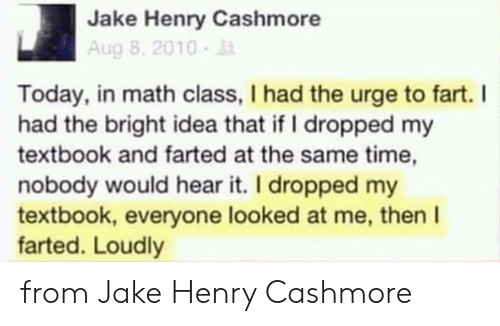 Textbook: Jake Henry Cashmore  Aug 8, 2010-  Today, in math class, I had the urge to fart. I  had the bright idea that if I dropped my  textbook and farted at the same time,  nobody would hear it. I dropped my  textbook, everyone looked at me, then I  farted. Loudly from Jake Henry Cashmore