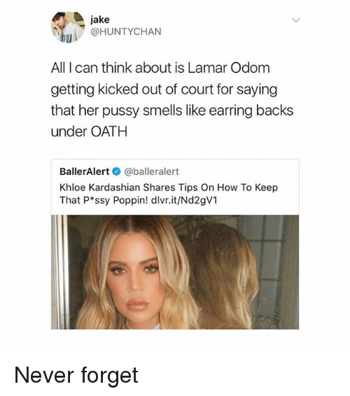 Khloe Kardashian, Lamar Odom, and Pussy: jake  @HUNTYCHAN  All I can think about is Lamar Odom  getting kicked out of court for saying  that her pussy smells like earring backs  under OATH  BallerAlert @balleralert  Khloe Kardashian Shares Tips On How To Keep  That P ssy Poppin! dlvr.it/Nd2gV1 Never forget