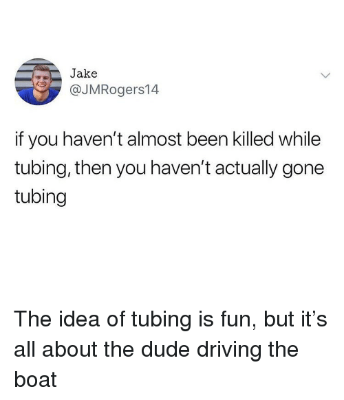 tubing: Jake  @JMRogers14  if you haven't almost been killed while  tubing, then you haven't actually gone  tubing The idea of tubing is fun, but it's all about the dude driving the boat