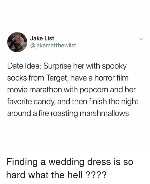 Candy, Fire, and Memes: Jake List  @jakematthewlist  Date ldea: Surprise her with spooky  socks from Target, have a horror film  movie marathon with popcorn and her  favorite candy, and then finish the night  around a fire roasting marshmallows Finding a wedding dress is so hard what the hell ????