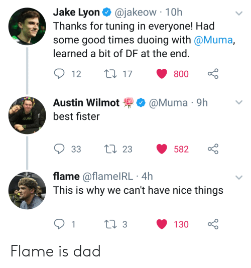 Dad, Best, and Good: Jake Lyon. @jakeow-10h  Thanks for tuning in everyone! Had  some good times duoing with @Muma,  learned a bit of DF at the end  12  17  800  ·@Muma·9h  Austin Wilmot  best fister  33 t 23 582  flame @flamelRL 4h  This is why we can't have nice things  0 3130 Flame is dad
