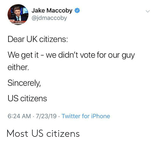 We Get It: Jake Maccoby  @jdmaccoby  NEWS  OBY  Dear UK citizens:  We get it we didn't vote for our guy  either.  Sincerely,  US citizens  6:24 AM 7/23/19 Twitter for iPhone Most US citizens
