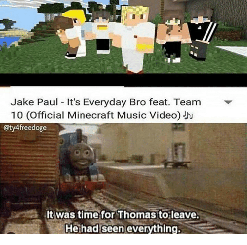 Minecraft, Music, and Time: Jake Paul It's Everyday Bro feat. Team  10 (Official Minecraft Music Video) JD  @ty4freedoge  It was time for Thomas toleave.  He had seen everything: