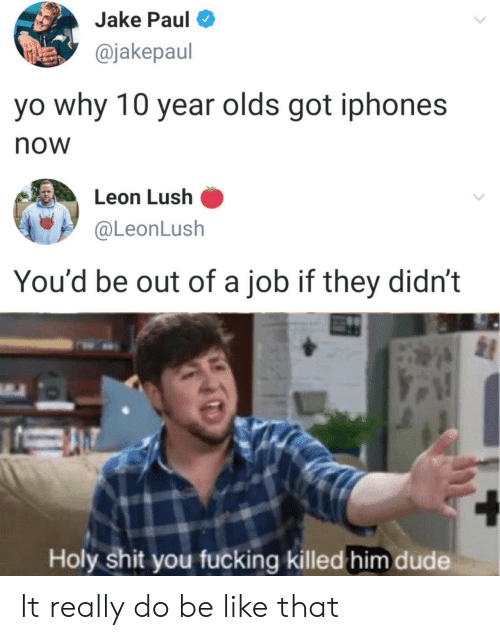 Jake Paul: Jake Paul  @jakepaul  yo why 10 year olds got iphones  now  Leon Lush  @LeonLush  You'd be out of a job if they didn't  Holy shit you fucking killed him dude It really do be like that