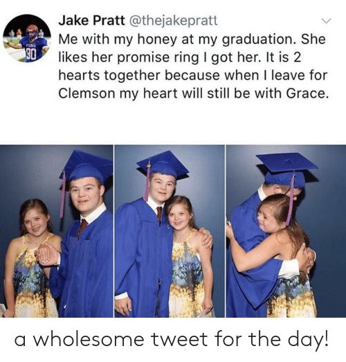 clemson: Jake Pratt @thejakepratt  Me with my honey at my graduation. She  30  likes her promise ring I got her. It is 2  hearts together because when I leave for  Clemson my heart will still be with Grace. a wholesome tweet for the day!