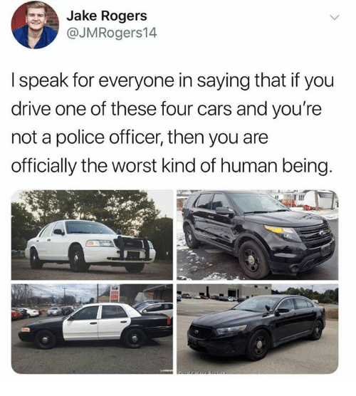 Cars, Dank, and Police: Jake Rogers  @JMRogers14  l speak for everyone in saying that if you  drive one of these four cars and you're  not a police officer, then you are  officially the worst kind of human being.