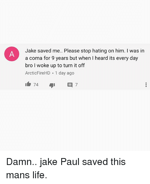 Heardly: Jake saved me. Please stop hating on him. I was in  a coma for 9 years but when I heard its every day  bro I woke up to turn it off  ArcticFireHD 1 day ago Damn.. jake Paul saved this mans life.