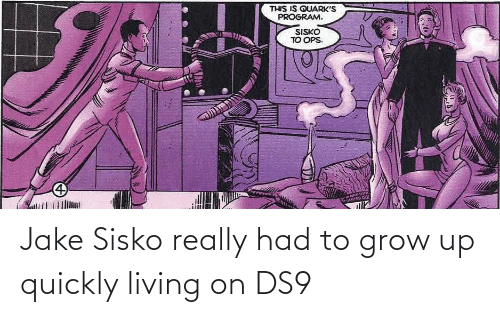 Quickly: Jake Sisko really had to grow up quickly living on DS9