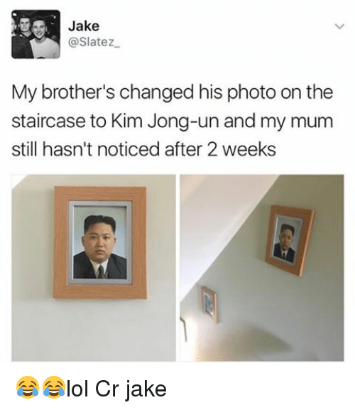 Kim Jong-Un, Memes, and 🤖: Jake  @Slatez  My brother's changed his photo on the  staircase to Kim Jong-un and my mum  still hasn't noticed after 2 weeks 😂😂lol Cr jake