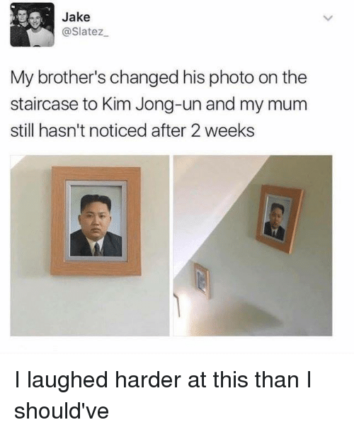 Kim Jong-un: Jake  @Slatez  My brother's changed his photo on the  staircase to Kim Jong-un and my mum  still hasn't noticed after 2 weeks I laughed harder at this than I should've