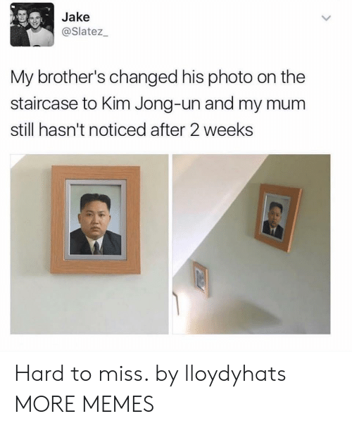 Kim Jong-un: Jake  @Slatez  My brother's changed his photo on the  staircase to Kim Jong-un and my mum  still hasn't noticed after 2 weeks Hard to miss. by lloydyhats MORE MEMES