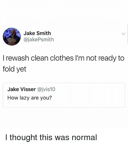 Clothes, Lazy, and Memes: Jake Smith  @jakePsmith  I rewash clean clothes I'm not ready to  fold yet  Jake Visser @jvis10  How lazy are you? I thought this was normal