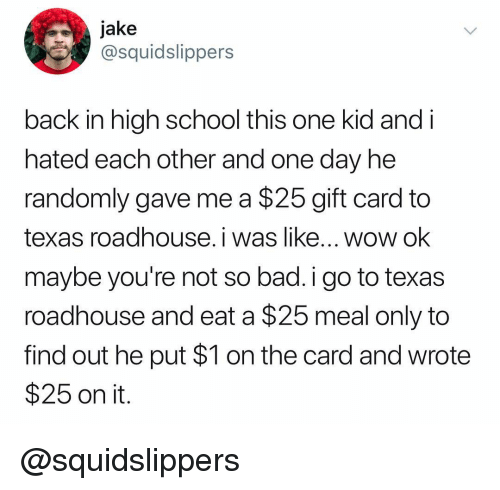 Bad, School, and Wow: jake  @squidslippers  back in high school this one kid and i  nated each other and one day ne  randomly gave me a $25 gift card to  texas roadhouse. i was like... wow ok  maybe you're not so bad.i go to texas  roadhouse and eat a $25 meal only to  find out he put $1 on the card and wrote  $25 on it @squidslippers