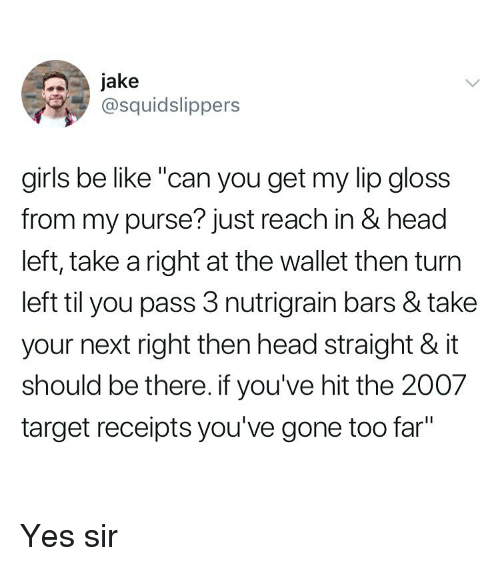 """Receipts: Jake  @squidslippers  girls be like """"can you get my lip gloss  from my purse? just reach in & head  left, take a right at the wallet then turn  left til you pass 3 nutrigrain bars & take  your next right then head straight & it  should be there. if you've hit the 2007  target receipts you've gone too far"""" Yes sir"""