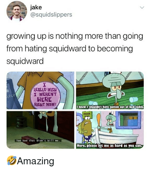 Bad, Growing Up, and Memes: jake  @squidslippers  growing up is nothing more than going  from hating squidward to becoming  squidward  REALLU WISH  I WEREN'T  HERE  RIGHT NOW!  bi  knew shouldn3 have gotten out of bed today  ORDER  Too bad that didn' t kill me.  Here. please hit me as hard as you can 🤣Amazing