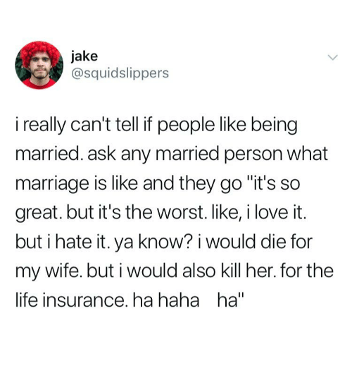 """Life, Marriage, and The Worst: jake  @squidslippers  i really can't tell if people like being  married. ask any married person what  marriage is like and they go """"it's so  great.but it's the worst.like,ilove it.  but i hate it. ya know? i would die for  my wife. but i would also kill her. for the  life insurance. ha haha ha"""""""