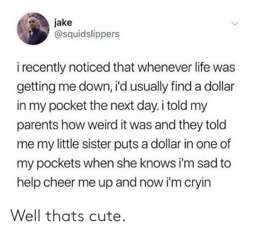 Im Sad: jake  @squidslippers  i recently noticed that whenever life was  getting me down, i'd usually finda dollar  in my pocket the next day.i told my  parents how weird it was and they told  me my little sister puts a dollar in one of  my pockets when she knows i'm sad to  help cheer me up and now i'm cryin Well thats cute.