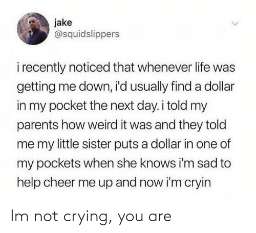 Im Sad: jake  @squidslippers  i recently noticed that whenever life was  getting me down, i'd usually finda dollar  in my pocket the next day.i told my  parents how weird it was and they told  me my little sister puts a dollar in one of  my pockets when she knows i'm sad to  help cheer me up and now i'm cryin Im not crying, you are
