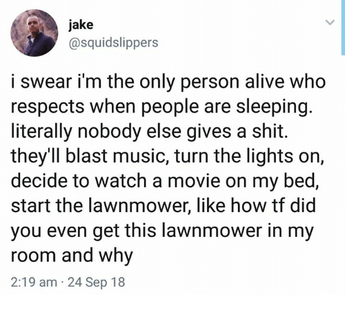 Lawnmower: jake  @squidslippers  i swear i'm the only person alive who  respects when people are sleeping.  literally nobody else gives a shit.  they'Il blast music, turn the lights on,  decide to watch a movie on my bed,  start the lawnmower, like how tf did  you even get this lawnmower in my  room and why  2:19 am 24 Sep 18
