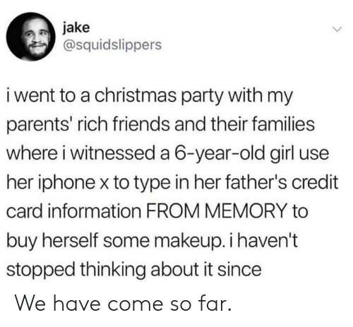 Thinking About It: jake  @squidslippers  i went to a christmas party with my  parents' rich friends and their families  where i witnessed a 6-year-old girl use  her iphone x to type in her father's credit  card information FROM MEMORY to  buy herself some makeup. i haven't  stopped thinking about it since We have come so far.