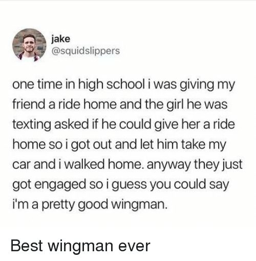 Best Wingman Ever: jake  @squidslippers  one time in high school i was giving my  friend a ride home and the girl he was  texting asked if he could give her a ride  home so i got out and let him take my  car and i walked home. anyway they just  got engaged so i guess you could say  i'm a pretty good wingman. Best wingman ever
