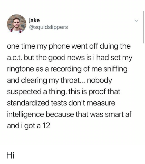 Af, Memes, and News: jake  @squidslippers  one time my phone went off duing the  a.c.t. but the good news is i had set my  ringtone as a recording of me sniffing  and clearing my throat...nobody  suspected a thing. this is proof that  standardized tests don't measure  intelligence because that was smart af  and i got a 12 Hi