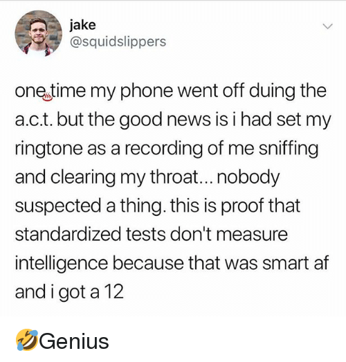 Af, Memes, and News: jake  @squidslippers  one time my phone went off duing the  a.c.t. but the good news is i had set my  ringtone as a recording of me sniffing  and clearing my throat...nobody  suspected a thing. this is proof that  standardized tests don't measure  intelligence because that was smart af  and i got a 12 🤣Genius