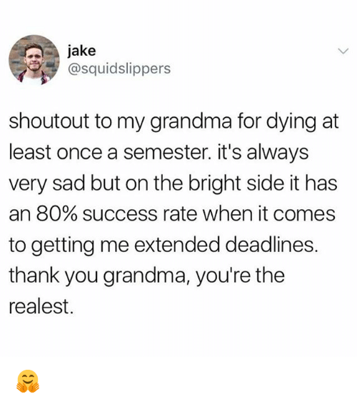Grandma, Memes, and Thank You: jake  @squidslippers  shoutout to my grandma for dying at  least once a semester. it's always  very sad but on the bright side it has  an 80% success rate when it comes  to getting me extended deadlines.  thank you grandma, you're the  realest. 🤗