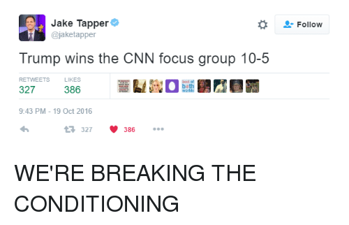 Jake Tapper: Jake Tapper  ajaketapper  Trump wins the CNN focus group 10-5  RETWEETS  LIKES  327  386  9:43 PM 19 Oct 2016  t 327  386  Follow WE'RE BREAKING THE CONDITIONING