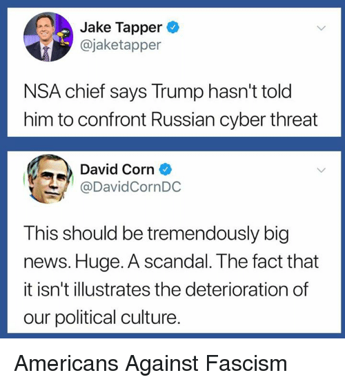 News, Scandal, and Trump: Jake Tapper  @jaketapper  NSA chief says Trump hasn't told  him to confront Russian cyber threat  David Corn  @DavidCornDC  This should be tremendously big  news. Huge. A scandal. The fact that  it isn't illustrates the deterioration of  our political culture. Americans Against Fascism