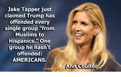 "Jake Tapper: Jake Tapper just  claimed Trump has  offended every  single group from  Muslims to  Hispanics."" One  group he hasn't  offended:  AMERICANS.  Ann Coulter"