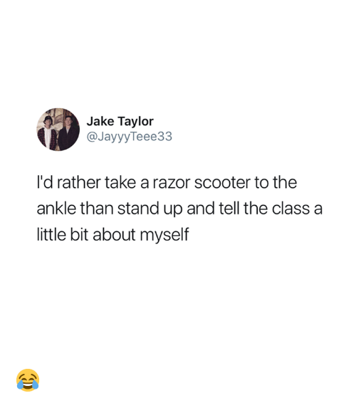 Scooter: Jake Taylor  @JayyyTeee33  I'd rather take a razor scooter to the  ankle than stand up and tell the class a  little bit about myself 😂