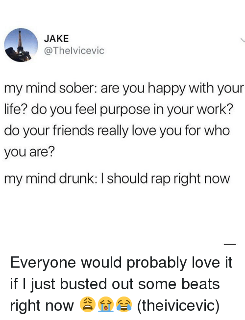 Drunk, Friends, and Life: JAKE  @Thelvicevic  my mind sober: are you happy with your  life? do you feel purpose in your work?  do your friends really love you for who  you are?  my mind drunk: I should rap right now Everyone would probably love it if I just busted out some beats right now 😩😭😂 (theivicevic)