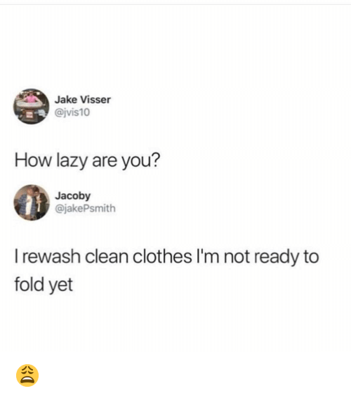 Clothes, Lazy, and Memes: Jake Visser  @jvis10  How lazy are you?  Jacoby  @jakePsmith  I rewash clean clothes I'm not ready to  fold yet 😩
