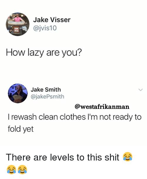 Clothes, Lazy, and Memes: Jake Visser  @jvis10  How lazy are you?  Jake Smith  @jakePsmith  @westafrikanman  I rewash clean clothes I'm not ready to  fold yet There are levels to this shit 😂😂😂