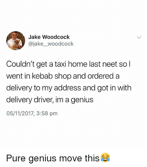 Genius, Home, and Taxi: Jake Woodcock  @jake_woodcock  Couldn't get a taxi home last neet sol  went in kebab shop and ordered a  delivery to my address and got in with  delivery driver, im a genius  05/11/2017, 3:58 pnm Pure genius move this😂