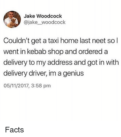 Facts, Memes, and Genius: Jake Woodcock  @jake_woodcock  Couldn't get a taxi home last neet so l  went in kebab shop and ordered a  delivery to my address and got in with  delivery driver, im a genius  05/11/2017, 3:58 pm Facts