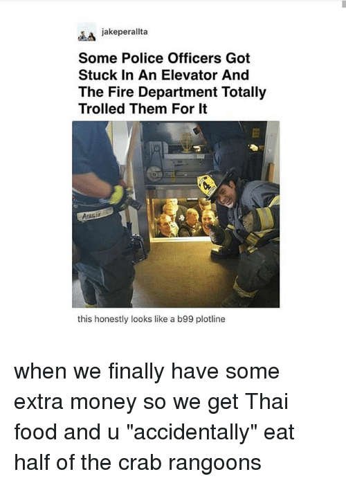 "crabbing: jakeperallta  Some Police Officers Got  Stuck In An Elevator And  The Fire Department Totally  Trolled Them For It  this honestly looks like a b99 plotline when we finally have some extra money so we get Thai food and u ""accidentally"" eat half of the crab rangoons"