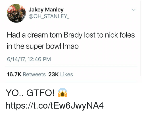 A Dream, Football, and Nfl: Jakey Manley  @OH STANLEY  Had a dream tom Brady lost to nick foles  in the super bowl Imao  6/14/17, 12:46 PM  16.7K Retweets 23K Likes YO.. GTFO! 😱 https://t.co/tEw6JwyNA4