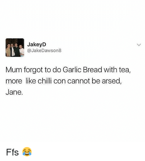 Memes, Garlic Bread, and 🤖: JakeyD  @JakeDawson8  Mum forgot to do Garlic Bread with tea,  more like chilli con cannot be arsed,  Jane. Ffs 😂